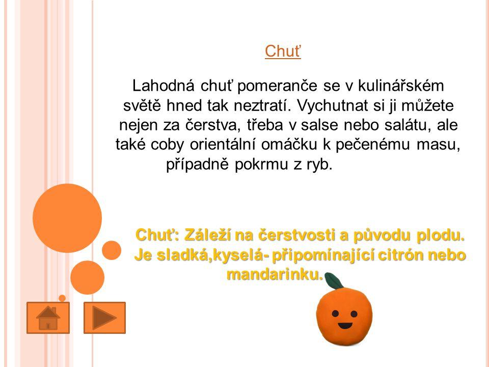 Chuť Lahodná chuť pomeranče se v kulinářském světě hned tak neztratí. Vychutnat si ji můžete nejen za čerstva, třeba v salse nebo salátu, ale také cob