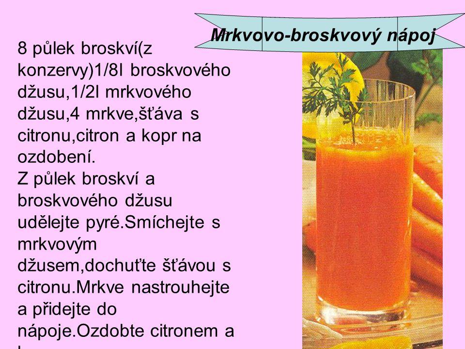 Mrkvovo-broskvový nápoj 8 půlek broskví(z konzervy)1/8l broskvového džusu,1/2l mrkvového džusu,4 mrkve,šťáva s citronu,citron a kopr na ozdobení. Z pů