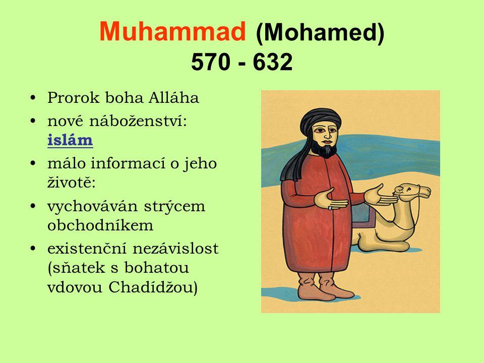 Muhammad (Mohamed) 570 - 632 Prorok boha Alláha nové náboženství: islám málo informací o jeho životě: vychováván strýcem obchodníkem existenční nezávislost (sňatek s bohatou vdovou Chadídžou)
