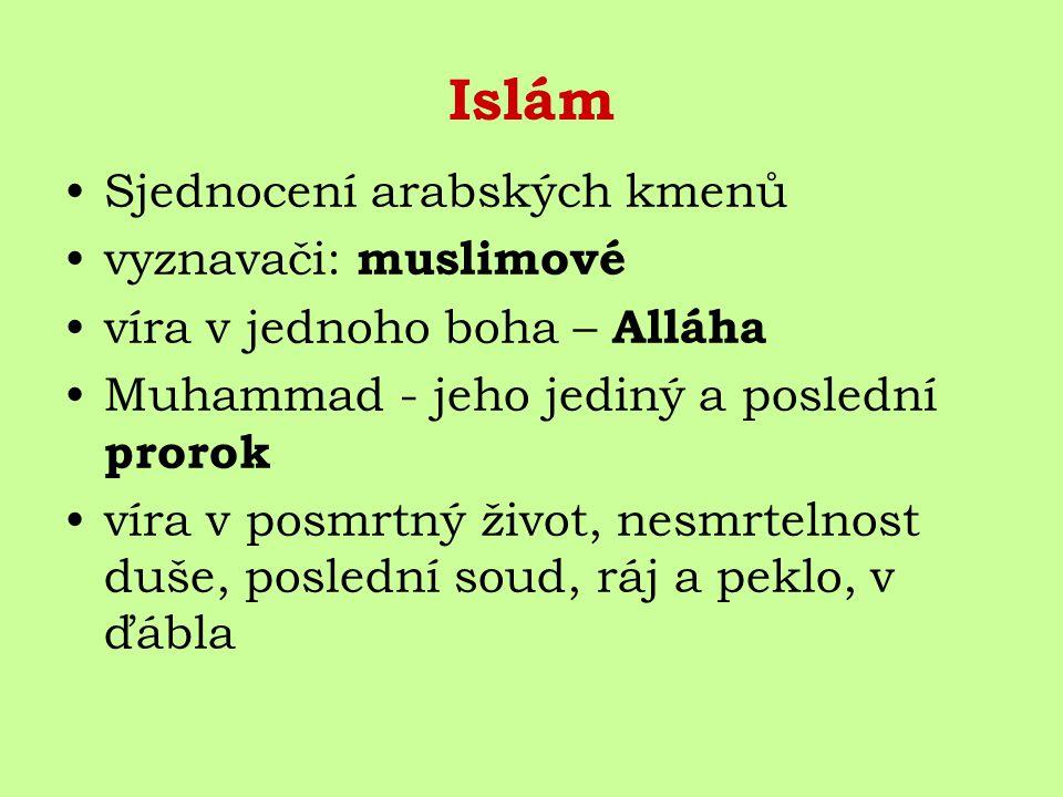 Islám Sjednocení arabských kmenů vyznavači: muslimové víra v jednoho boha – Alláha Muhammad - jeho jediný a poslední prorok víra v posmrtný život, nesmrtelnost duše, poslední soud, ráj a peklo, v ďábla