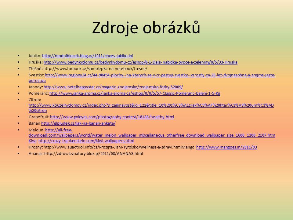 Zdroje obrázků Jablko: http://modniblocek.blog.cz/1011/chces-jablko-lolhttp://modniblocek.blog.cz/1011/chces-jablko-lol Hruška: http://www.bedynkydomu.cz/bedynkydomu-cz/eshop/8-1-Dalsi-nabidka-ovoce-a-zeleniny/0/5/33-Hruskahttp://www.bedynkydomu.cz/bedynkydomu-cz/eshop/8-1-Dalsi-nabidka-ovoce-a-zeleniny/0/5/33-Hruska Třešně: http://www.forbook.cz/samolepka-na-notebook/tresne/ Švestky: http://www.regiony24.cz/44-98454-plochy--na-kterych-se-v-cr-pestuji-svestky--vzrostly-za-20-let-dvojnasobne-a-zrejme-jeste- porostouhttp://www.regiony24.cz/44-98454-plochy--na-kterych-se-v-cr-pestuji-svestky--vzrostly-za-20-let-dvojnasobne-a-zrejme-jeste- porostou Jahody: http://www.hotelhappystar.cz/magazin-znojemsko/znojemsko-fotky-52009/http://www.hotelhappystar.cz/magazin-znojemsko/znojemsko-fotky-52009/ Pomeranč: http://www.janka-aroma.cz/janka-aroma-cz/eshop/0/0/5/57-Classic-Pomeranc-baleni-1-5-Kghttp://www.janka-aroma.cz/janka-aroma-cz/eshop/0/0/5/57-Classic-Pomeranc-baleni-1-5-Kg Citron: http://www.kouzelnydomov.cz/index.php s=zajimavost&id=122&title=10%20z%C3%A1zrak%C5%AF%20kter%C3%A9%20um%C3%AD %20citron http://www.kouzelnydomov.cz/index.php s=zajimavost&id=122&title=10%20z%C3%A1zrak%C5%AF%20kter%C3%A9%20um%C3%AD %20citron Grapefruit: http://www.pxleyes.com/photography-contest/18188/healthy.htmlhttp://www.pxleyes.com/photography-contest/18188/healthy.html Banán http://glpludek.cz/jak-na-banan-anketa/http://glpludek.cz/jak-na-banan-anketa/ Meloun: http://all-free- download.com/wallpapers/world/water_melon_wallpaper_miscellaneous_otherfree_download_wallpaper_size_1600_1200_2107.htm Kiwi: http://crazy-frankenstein.com/kiwi-wallpapers.htmlhttp://all-free- download.com/wallpapers/world/water_melon_wallpaper_miscellaneous_otherfree_download_wallpaper_size_1600_1200_2107.htm Kiwihttp://crazy-frankenstein.com/kiwi-wallpapers.html Hrozny: http://www.suedtirol.info/cs/Prozijte-Jizni-Tyrolsko/Wellness-a-zdravi.htmlMango: http://www.mangoes.in/2011/03http://www.mangoes.in/2011/03 Ananas: