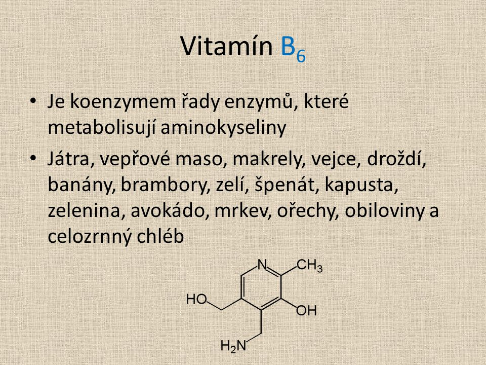 Je koenzymem řady enzymů, které metabolisují aminokyseliny Játra, vepřové maso, makrely, vejce, droždí, banány, brambory, zelí, špenát, kapusta, zelenina, avokádo, mrkev, ořechy, obiloviny a celozrnný chléb Vitamín B 6
