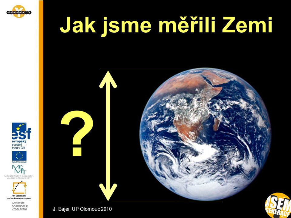 1 Jak jsme měřili Zemi ? J. Bajer, UP Olomouc 2010