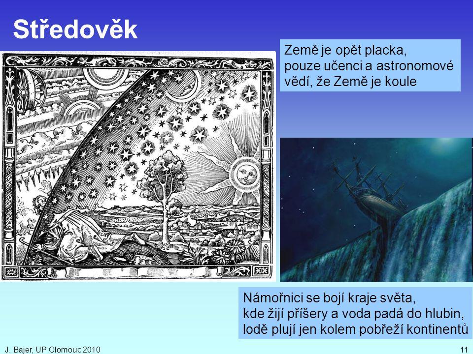 J. Bajer, UP Olomouc 201011 Středověk Země je opět placka, pouze učenci a astronomové vědí, že Země je koule Námořnici se bojí kraje světa, kde žijí p