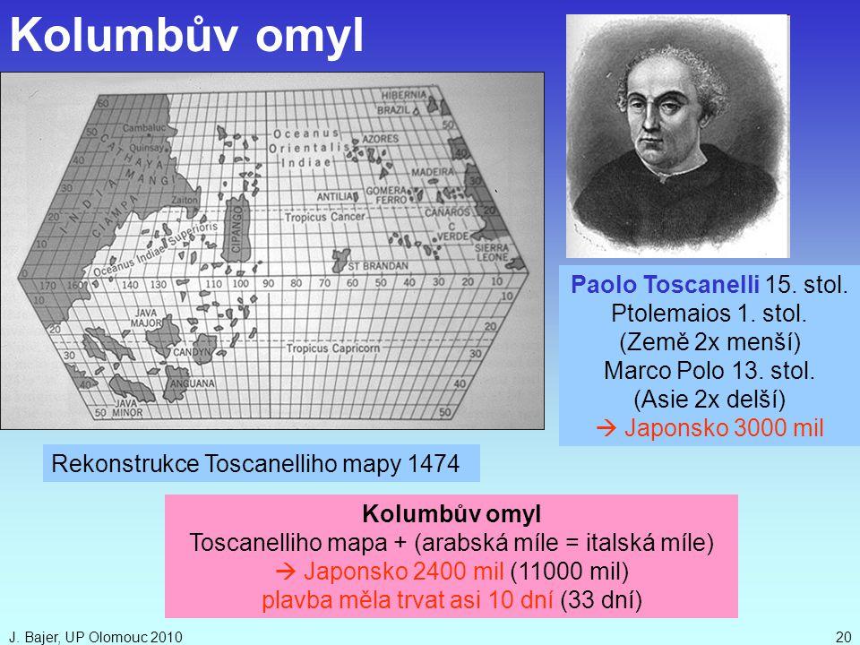 J. Bajer, UP Olomouc 201020 Kolumbův omyl Toscanelliho mapa + (arabská míle = italská míle)  Japonsko 2400 mil (11000 mil) plavba měla trvat asi 10 d