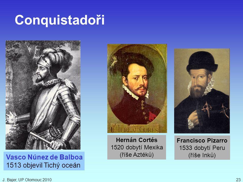 J. Bajer, UP Olomouc 201023 Vasco Núnez de Balboa 1513 objevil Tichý oceán Hernán Cortés 1520 dobytí Mexika (říše Aztéků) Francisco Pizarro 1533 dobyt
