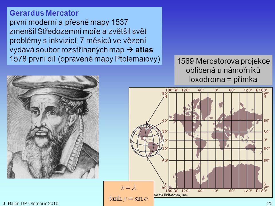 J. Bajer, UP Olomouc 201025 Gerardus Mercator první moderní a přesné mapy 1537 zmenšil Středozemní moře a zvětšil svět problémy s inkvizicí, 7 měsíců