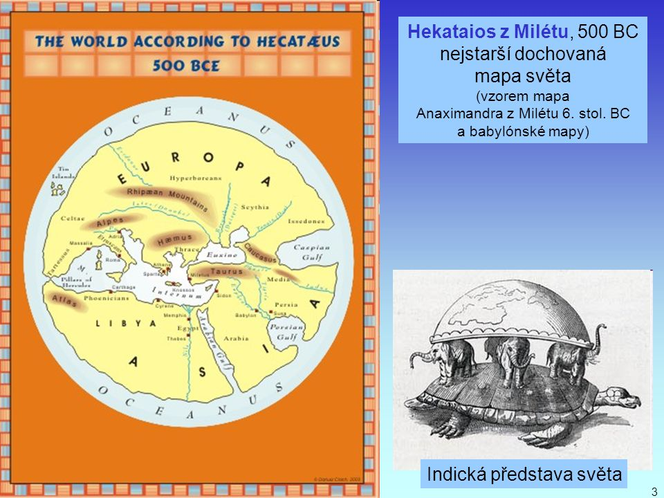J. Bajer, UP Olomouc 20103 Hekataios z Milétu, 500 BC nejstarší dochovaná mapa světa (vzorem mapa Anaximandra z Milétu 6. stol. BC a babylónské mapy)