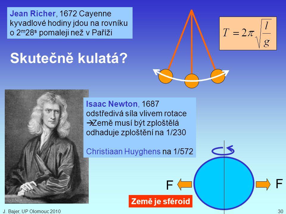 J. Bajer, UP Olomouc 201030 Isaac Newton, 1687 odstředivá síla vlivem rotace  Země musí být zploštělá odhaduje zploštění na 1/230 Christiaan Huyghens