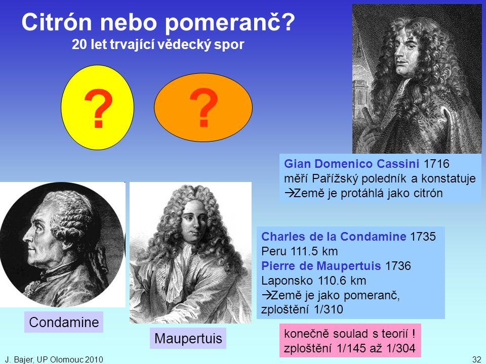 J. Bajer, UP Olomouc 201032 konečně soulad s teorií ! zploštění 1/145 až 1/304 Maupertuis Gian Domenico Cassini 1716 měří Pařížský poledník a konstatu