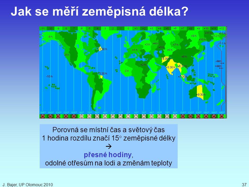 J. Bajer, UP Olomouc 201037 Jak se měří zeměpisná délka? Porovná se místní čas a světový čas 1 hodina rozdílu značí 15  zeměpisné délky  přesné hod
