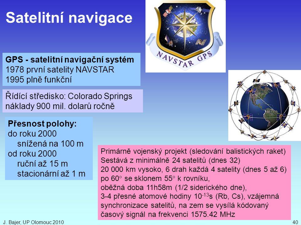 J. Bajer, UP Olomouc 201040 GPS - satelitní navigační systém 1978 první satelity NAVSTAR 1995 plně funkční Primárně vojenský projekt (sledování balist