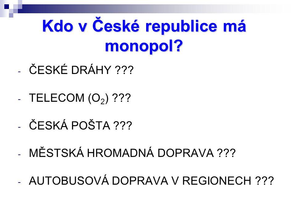 Kdo v České republice má monopol? - ČESKÉ DRÁHY ??? - TELECOM (O 2 ) ??? - ČESKÁ POŠTA ??? - MĚSTSKÁ HROMADNÁ DOPRAVA ??? - AUTOBUSOVÁ DOPRAVA V REGIO