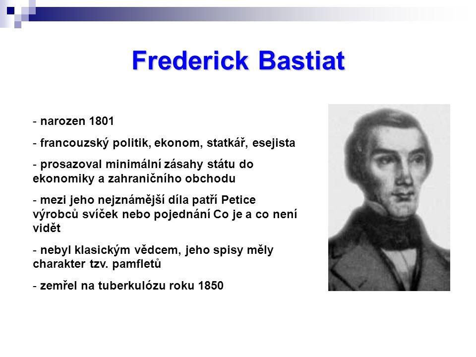 Frederick Bastiat - narozen 1801 - francouzský politik, ekonom, statkář, esejista - prosazoval minimální zásahy státu do ekonomiky a zahraničního obchodu - mezi jeho nejznámější díla patří Petice výrobců svíček nebo pojednání Co je a co není vidět - nebyl klasickým vědcem, jeho spisy měly charakter tzv.