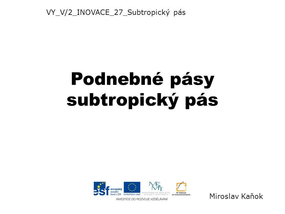 Podnebné pásy subtropický pás VY_V/2_INOVACE_27_Subtropický pás Miroslav Kaňok