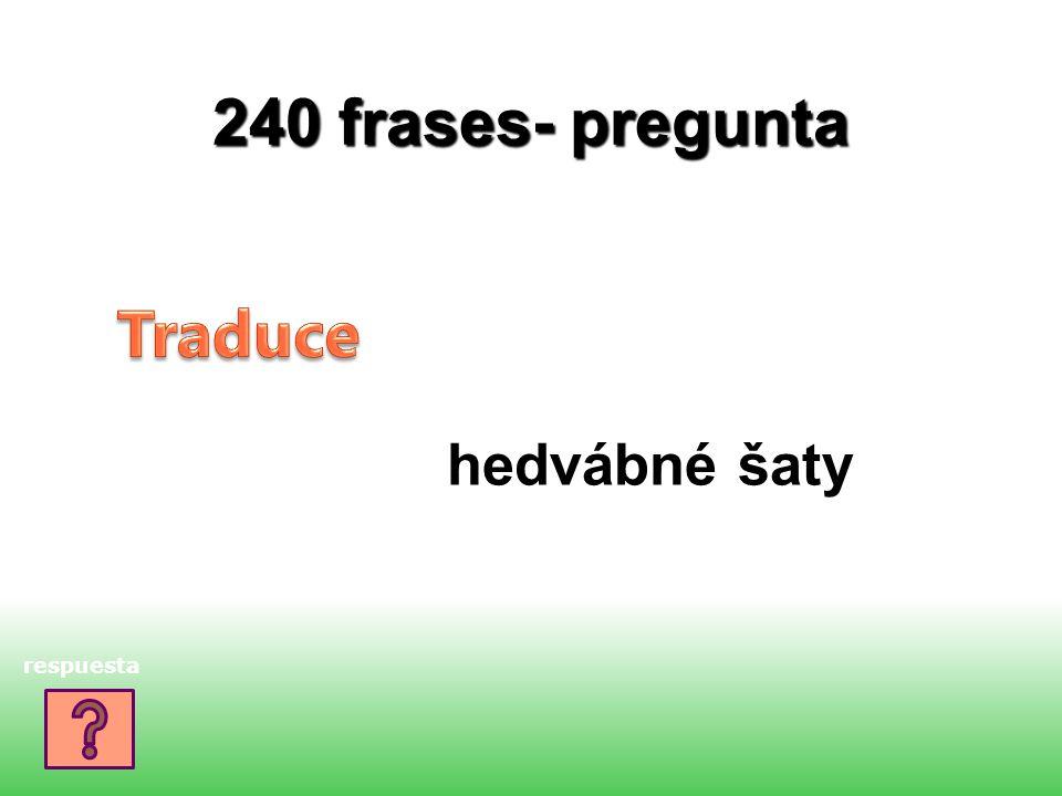 240 frases- pregunta hedvábné šaty respuesta