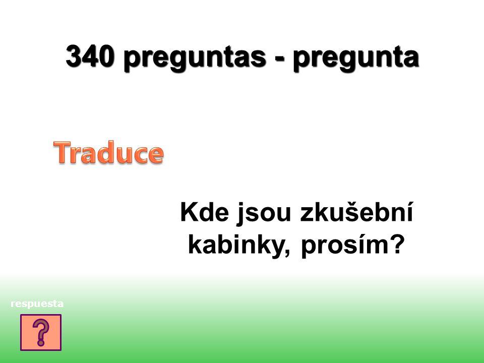 340 preguntas - pregunta Kde jsou zkušební kabinky, prosím? respuesta