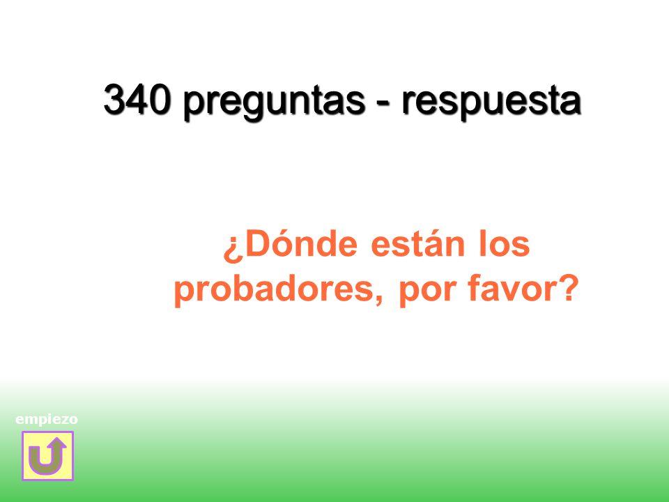 340 preguntas - respuesta ¿Dónde están los probadores, por favor? empiezo