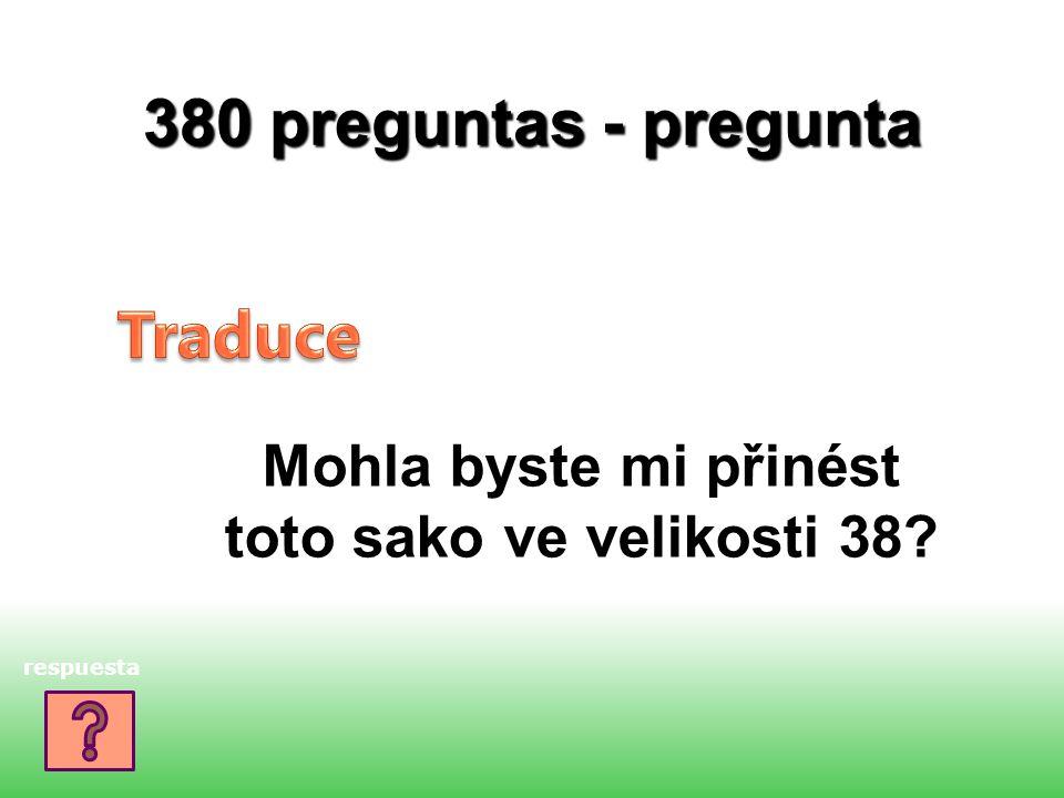 380 preguntas - pregunta Mohla byste mi přinést toto sako ve velikosti 38? respuesta