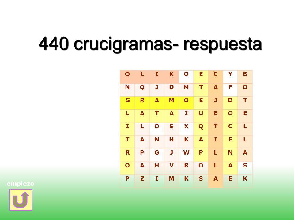 440 crucigramas- respuesta empiezo OLIKOECYB NQJDMTAFO GRAMOEJDT LATAIUEOE ILOSXQTCL TANHKAIEL RPGJWPLNA OAHVROLAS PZIMKSAEK