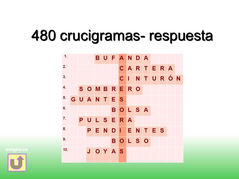 480 crucigramas- respuesta empiezo 1. BUFANDA 2. CARTERA 3. CINTURÓN 4. SOMBRERO 5. GUANTES 6. BOLSA 7. PULSERA 8. PENDIENTES 9. BOLSO 10. JOYAS