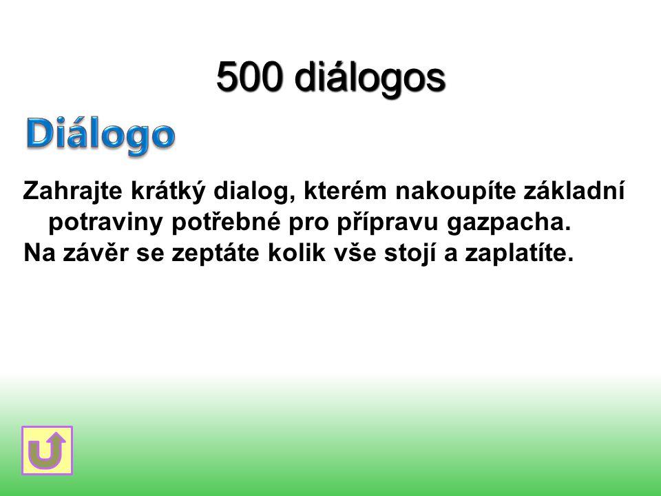 500 diálogos Zahrajte krátký dialog, kterém nakoupíte základní potraviny potřebné pro přípravu gazpacha. Na závěr se zeptáte kolik vše stojí a zaplatí