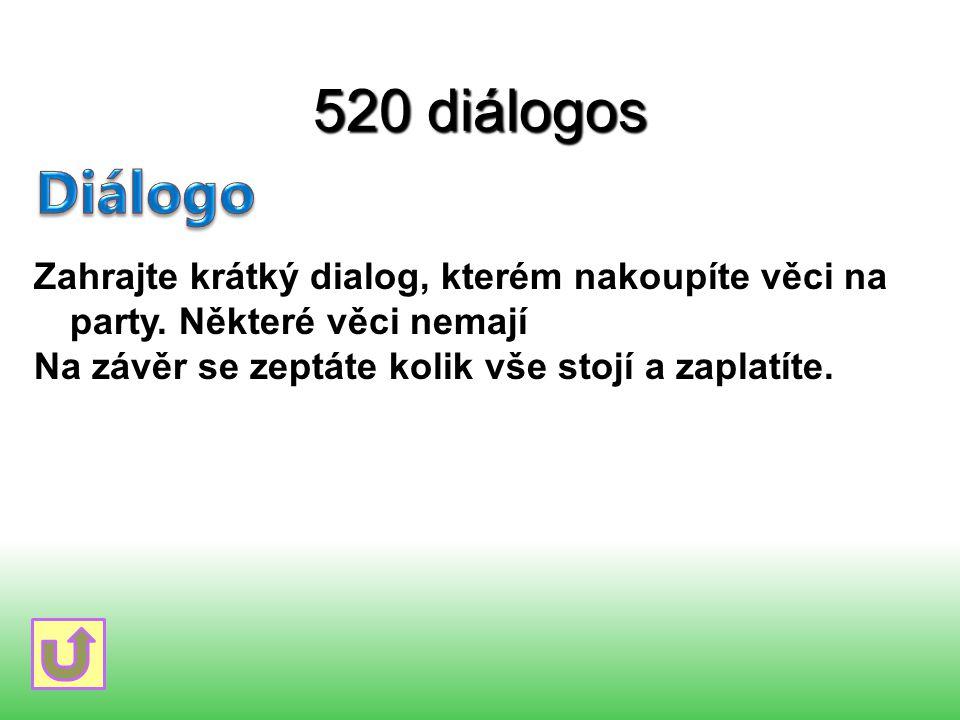 520 diálogos Zahrajte krátký dialog, kterém nakoupíte věci na party. Některé věci nemají Na závěr se zeptáte kolik vše stojí a zaplatíte.