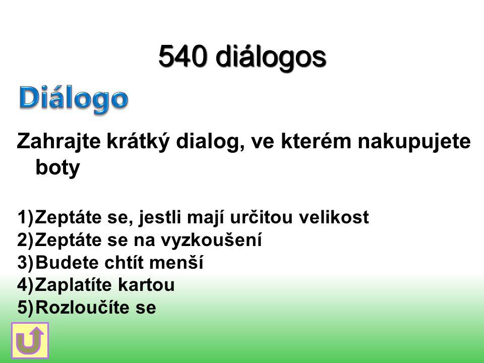 540 diálogos Zahrajte krátký dialog, ve kterém nakupujete boty 1)Zeptáte se, jestli mají určitou velikost 2)Zeptáte se na vyzkoušení 3)Budete chtít me