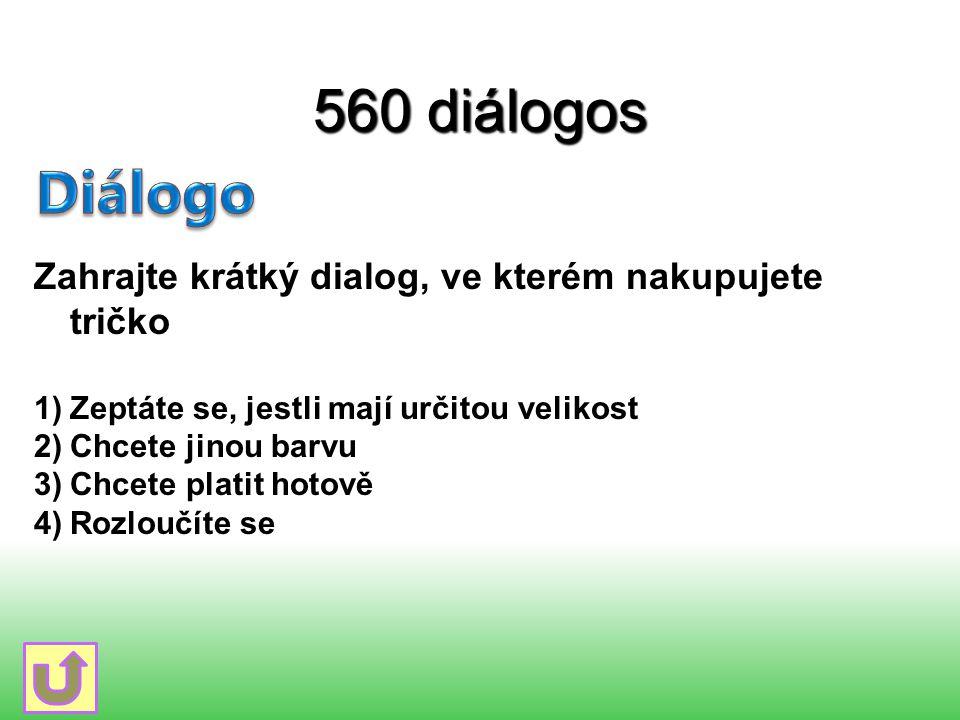 560 diálogos Zahrajte krátký dialog, ve kterém nakupujete tričko 1)Zeptáte se, jestli mají určitou velikost 2)Chcete jinou barvu 3)Chcete platit hotov
