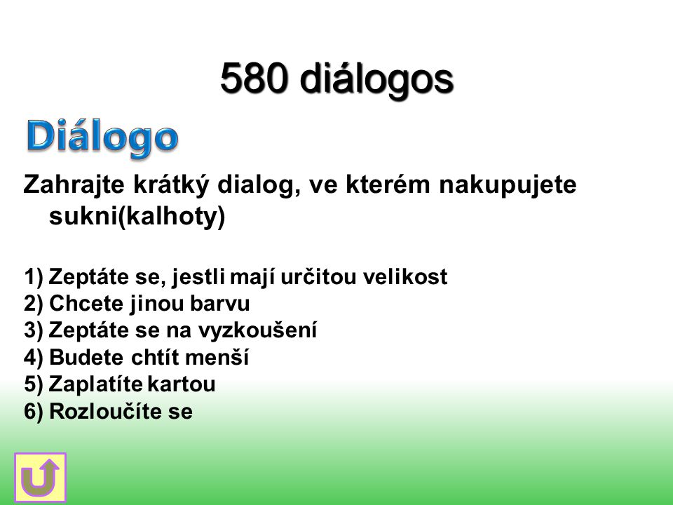 580 diálogos Zahrajte krátký dialog, ve kterém nakupujete sukni(kalhoty) 1)Zeptáte se, jestli mají určitou velikost 2)Chcete jinou barvu 3)Zeptáte se
