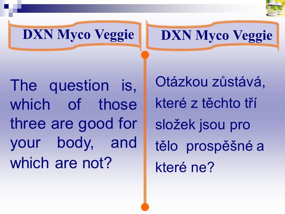 The question is, which of those three are good for your body, and which are not? DXN Myco Veggie Otázkou zůstává, které z těchto tří složek jsou pro t
