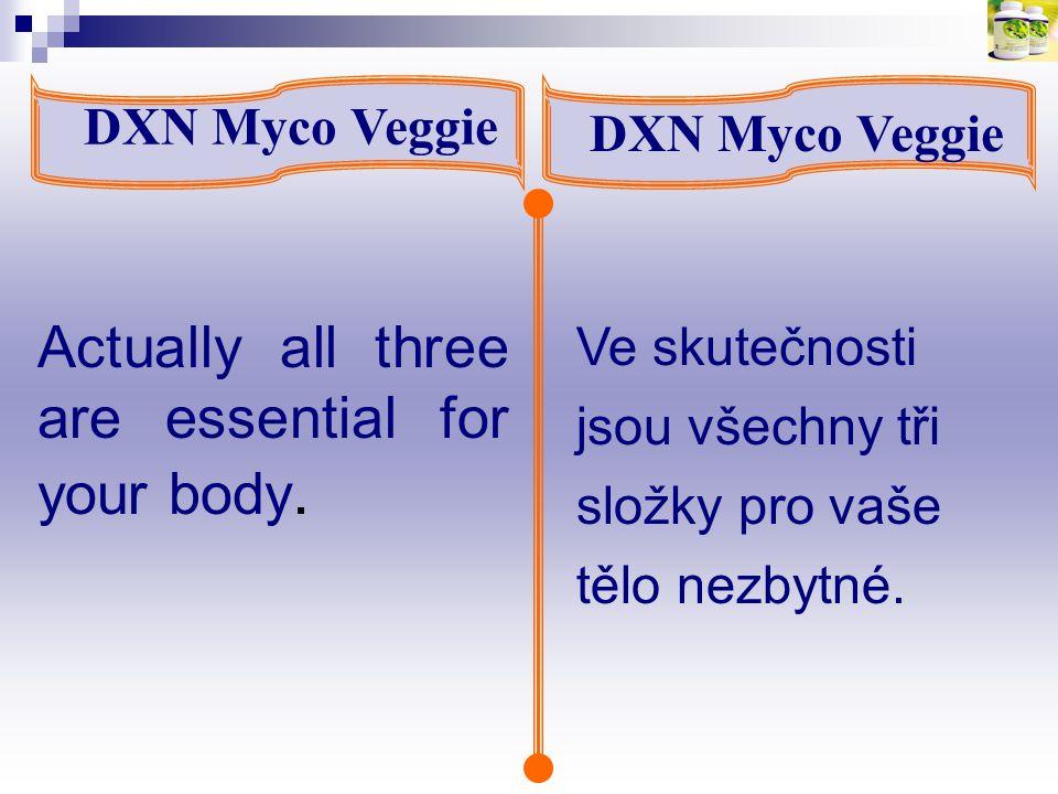 Actually all three are essential for your body. DXN Myco Veggie Ve skutečnosti jsou všechny tři složky pro vaše tělo nezbytné.