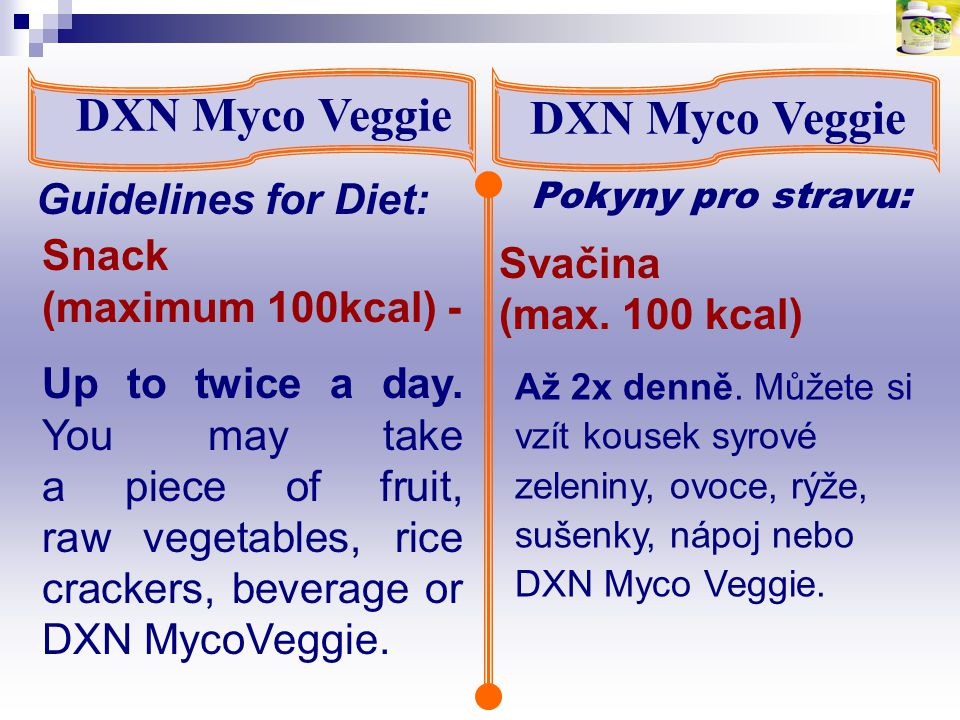 DXN Myco Veggie Pokyny pro stravu: Guidelines for Diet: Snack (maximum 100kcal) - Up to twice a day. You may take a piece of fruit, raw vegetables, ri