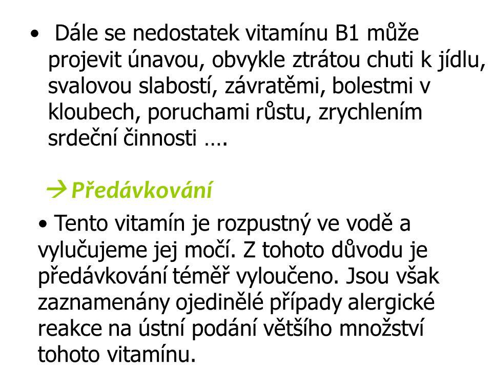 Dále se nedostatek vitamínu B1 může projevit únavou, obvykle ztrátou chuti k jídlu, svalovou slabostí, závratěmi, bolestmi v kloubech, poruchami růstu