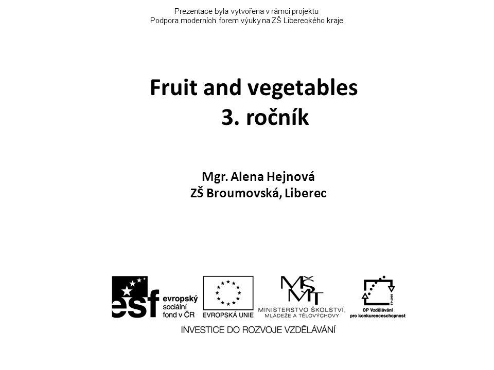 Prezentace byla vytvořena v rámci projektu Podpora moderních forem výuky na ZŠ Libereckého kraje Fruit and vegetables 3. ročník Mgr. Alena Hejnová ZŠ