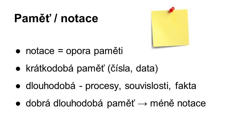 Paměť / notace ●notace = opora paměti ●krátkodobá paměť (čísla, data) ●dlouhodobá - procesy, souvislosti, fakta ●dobrá dlouhodobá paměť → méně notace