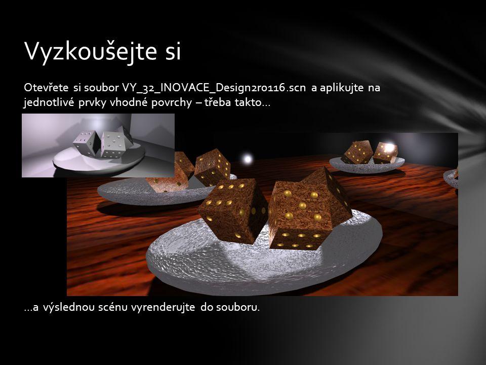 Otevřete si soubor VY_32_INOVACE_Design2r0116.scn a aplikujte na jednotlivé prvky vhodné povrchy – třeba takto... Vyzkoušejte si...a výslednou scénu v