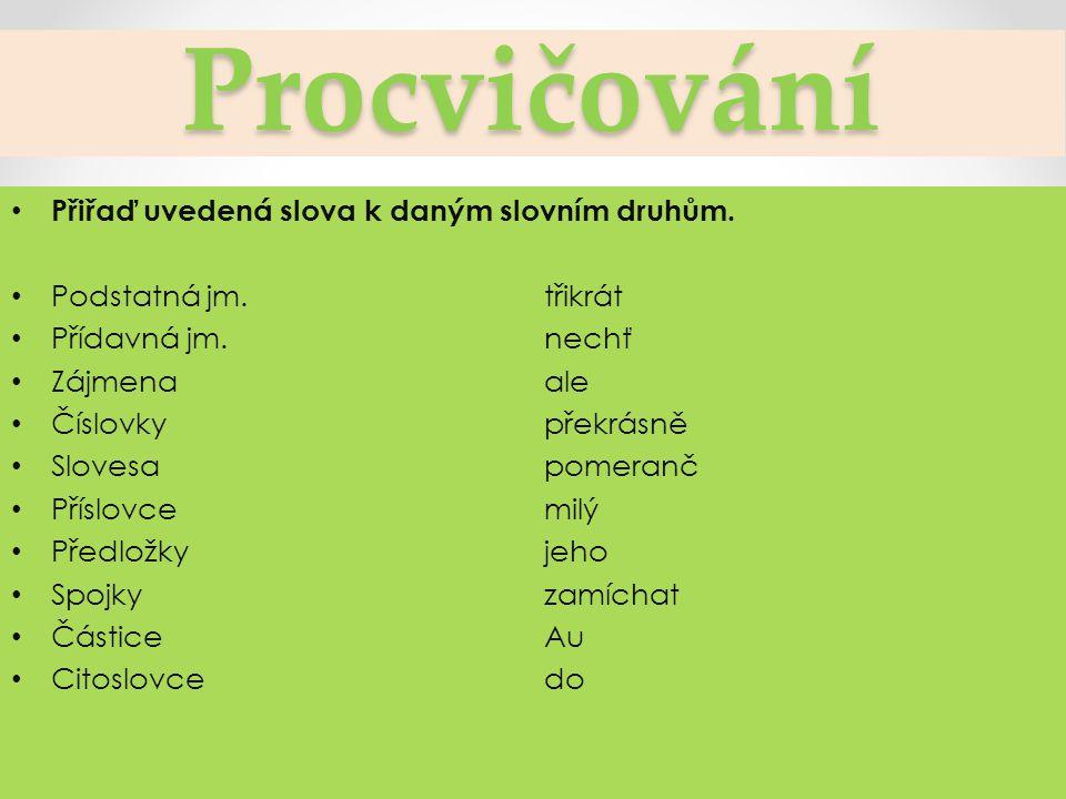 Procvičování Přiřaď uvedená slova k daným slovním druhům.