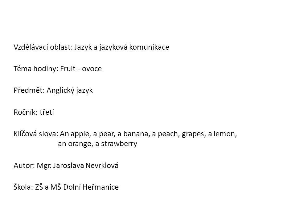 Vzdělávací oblast: Jazyk a jazyková komunikace Téma hodiny: Fruit - ovoce Předmět: Anglický jazyk Ročník: třetí Klíčová slova: An apple, a pear, a banana, a peach, grapes, a lemon, an orange, a strawberry Autor: Mgr.
