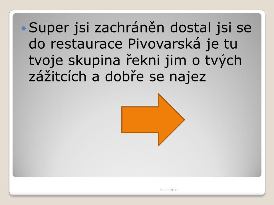 Super jsi zachráněn dostal jsi se do restaurace Pivovarská je tu tvoje skupina řekni jim o tvých zážitcích a dobře se najez