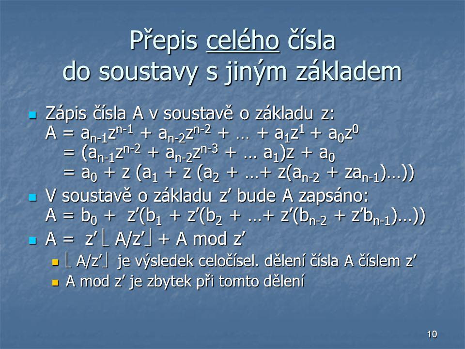 10 Přepis celého čísla do soustavy s jiným základem Zápis čísla A v soustavě o základu z: A = a n-1 z n-1 + a n-2 z n-2 + … + a 1 z 1 + a 0 z 0 = (a n-1 z n-2 + a n-2 z n-3 + … a 1 )z + a 0 = a 0 + z (a 1 + z (a 2 + …+ z(a n-2 + za n-1 )…)) Zápis čísla A v soustavě o základu z: A = a n-1 z n-1 + a n-2 z n-2 + … + a 1 z 1 + a 0 z 0 = (a n-1 z n-2 + a n-2 z n-3 + … a 1 )z + a 0 = a 0 + z (a 1 + z (a 2 + …+ z(a n-2 + za n-1 )…)) V soustavě o základu z' bude A zapsáno: A = b 0 + z'(b 1 + z'(b 2 + …+ z'(b n-2 + z'b n-1 )…)) V soustavě o základu z' bude A zapsáno: A = b 0 + z'(b 1 + z'(b 2 + …+ z'(b n-2 + z'b n-1 )…)) A =  z'  A/z'  + A mod z' A =  z'  A/z'  + A mod z'  A/z'  je výsledek celočísel.