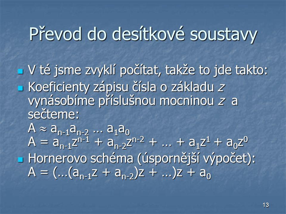 13 Převod do desítkové soustavy V té jsme zvyklí počítat, takže to jde takto: V té jsme zvyklí počítat, takže to jde takto: Koeficienty zápisu čísla o základu z vynásobíme příslušnou mocninou z a sečteme: A  a n-1 a n-2 … a 1 a 0 A = a n-1 z n-1 + a n-2 z n-2 + … + a 1 z 1 + a 0 z 0 Koeficienty zápisu čísla o základu z vynásobíme příslušnou mocninou z a sečteme: A  a n-1 a n-2 … a 1 a 0 A = a n-1 z n-1 + a n-2 z n-2 + … + a 1 z 1 + a 0 z 0 Hornerovo schéma (úspornější výpočet): A = (…(a n-1 z + a n-2 )z + …)z + a 0 Hornerovo schéma (úspornější výpočet): A = (…(a n-1 z + a n-2 )z + …)z + a 0