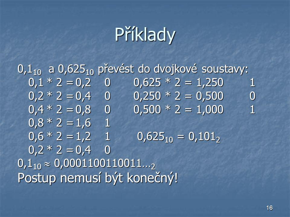 16 Příklady 0,1 10 a 0,625 10 převést do dvojkové soustavy: 0,1* 2 =0,200,625 * 2 = 1,2501 0,2* 2 =0,400,250 * 2 = 0,5000 0,4* 2 =0,800,500 * 2 = 1,0001 0,8* 2 =1,61 0,6* 2 =1,21 0,625 10 = 0,101 2 0,2* 2 =0,40 0,1 10  0,0001100110011… 2 Postup nemusí být konečný!