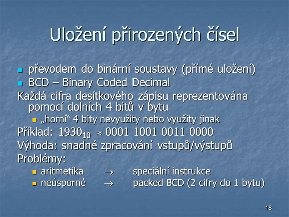 """18 Uložení přirozených čísel převodem do binární soustavy (přímé uložení) převodem do binární soustavy (přímé uložení) BCD – Binary Coded Decimal BCD – Binary Coded Decimal Každá cifra desítkového zápisu reprezentována pomocí dolních 4 bitů v bytu """"horní 4 bity nevyužity nebo využity jinak """"horní 4 bity nevyužity nebo využity jinak Příklad: 1930 10  0001 1001 0011 0000 Výhoda: snadné zpracování vstupů/výstupů Problémy: aritmetika  speciální instrukce aritmetika  speciální instrukce neúsporné  packed BCD (2 cifry do 1 bytu) neúsporné  packed BCD (2 cifry do 1 bytu)"""