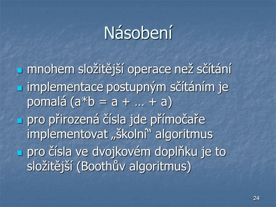 """24 Násobení mnohem složitější operace než sčítání mnohem složitější operace než sčítání implementace postupným sčítáním je pomalá (a*b = a + … + a) implementace postupným sčítáním je pomalá (a*b = a + … + a) pro přirozená čísla jde přímočaře implementovat """"školní algoritmus pro přirozená čísla jde přímočaře implementovat """"školní algoritmus pro čísla ve dvojkovém doplňku je to složitější (Boothův algoritmus) pro čísla ve dvojkovém doplňku je to složitější (Boothův algoritmus)"""