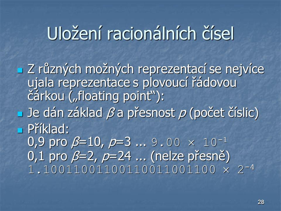 """28 Uložení racionálních čísel Z různých možných reprezentací se nejvíce ujala reprezentace s plovoucí řádovou čárkou (""""floating point ): Z různých možných reprezentací se nejvíce ujala reprezentace s plovoucí řádovou čárkou (""""floating point ): Je dán základ β a přesnost p (počet číslic) Je dán základ β a přesnost p (počet číslic) Příklad: 0,9 pro β=10, p=3..."""