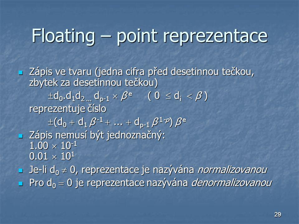 29 Floating – point reprezentace Zápis ve tvaru (jedna cifra před desetinnou tečkou, zbytek za desetinnou tečkou) Zápis ve tvaru (jedna cifra před desetinnou tečkou, zbytek za desetinnou tečkou)  d 0.d 1 d 2...