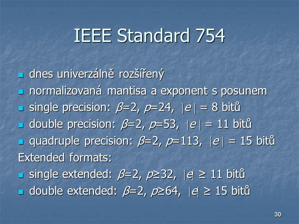 30 IEEE Standard 754 dnes univerzálně rozšířený dnes univerzálně rozšířený normalizovaná mantisa a exponent s posunem normalizovaná mantisa a exponent s posunem single precision: β=2, p=24,  e  = 8 bitů single precision: β=2, p=24,  e  = 8 bitů double precision: β=2, p=53,  e  = 11 bitů double precision: β=2, p=53,  e  = 11 bitů quadruple precision: β=2, p=113,  e  = 15 bitů quadruple precision: β=2, p=113,  e  = 15 bitů Extended formats: single extended: β=2, p≥32,  e  ≥ 11 bitů single extended: β=2, p≥32,  e  ≥ 11 bitů double extended: β=2, p≥64,  e  ≥ 15 bitů double extended: β=2, p≥64,  e  ≥ 15 bitů