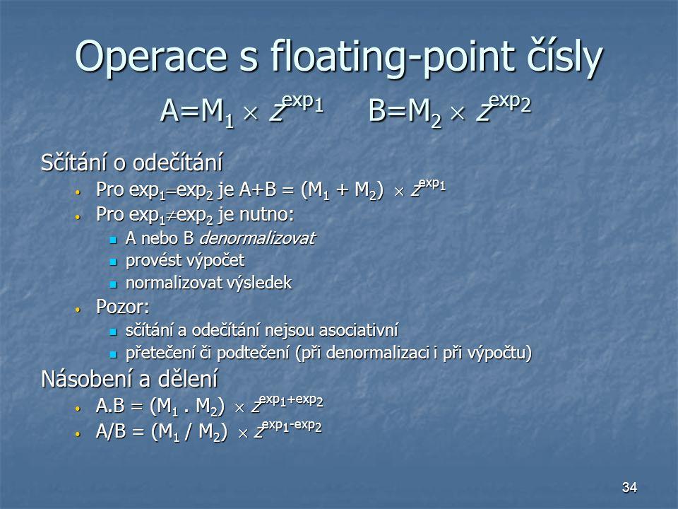 34 Operace s floating-point čísly A=M 1  z exp 1 B=M 2  z exp 2 Sčítání o odečítání Pro exp 1  exp 2 je A+B = (M 1 + M 2 )  z exp 1 Pro exp 1  exp 2 je A+B = (M 1 + M 2 )  z exp 1 Pro exp 1  exp 2 je nutno: Pro exp 1  exp 2 je nutno: A nebo B denormalizovat A nebo B denormalizovat provést výpočet provést výpočet normalizovat výsledek normalizovat výsledek Pozor: Pozor: sčítání a odečítání nejsou asociativní sčítání a odečítání nejsou asociativní přetečení či podtečení (při denormalizaci i při výpočtu) přetečení či podtečení (při denormalizaci i při výpočtu) Násobení a dělení A.B = (M 1.