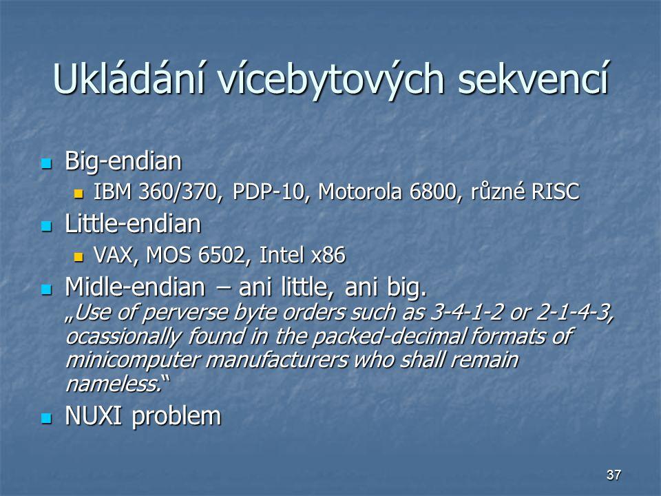 37 Ukládání vícebytových sekvencí Big-endian Big-endian IBM 360/370, PDP-10, Motorola 6800, různé RISC IBM 360/370, PDP-10, Motorola 6800, různé RISC Little-endian Little-endian VAX, MOS 6502, Intel x86 VAX, MOS 6502, Intel x86 Midle-endian – ani little, ani big.